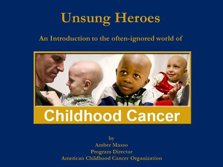 By Amber Masso Program Director American Childhood Cancer Organization Unsung Heroes An Introduction to the often-ignored world of.