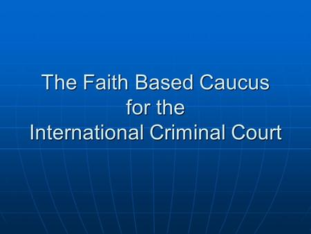 The Faith Based Caucus for the International Criminal Court.
