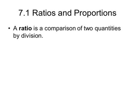 7.1 Ratios and Proportions A ratio is a comparison of two quantities by division.