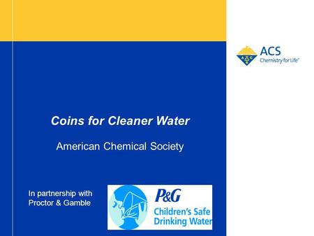 Coins for Cleaner Water American Chemical Society In partnership with Proctor & Gamble.