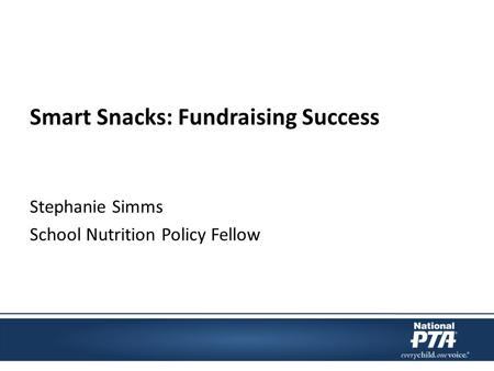 Smart Snacks: Fundraising Success Stephanie Simms School Nutrition Policy Fellow.