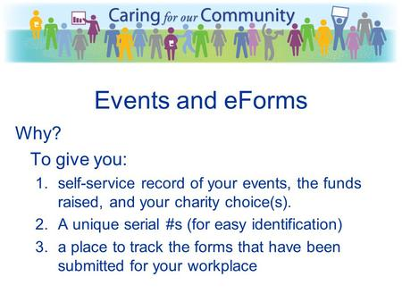 Events and eForms Why? To give you: 1.self-service record of your events, the funds raised, and your charity choice(s). 2.A unique serial #s (for easy.