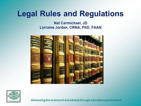 Legal Rules and Regulations Nat Carmichael, JD Lorraine Jordan, CRNA, PhD, FAAN Advancing the science of anesthesia through education and research.