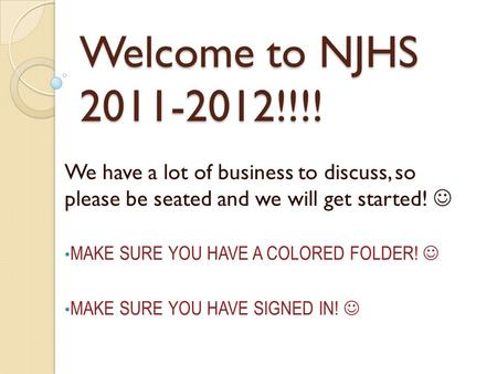 Welcome to NJHS 2011-2012!!!! We have a lot of business to discuss, so please be seated and we will get started! MAKE SURE YOU HAVE A COLORED FOLDER! MAKE.