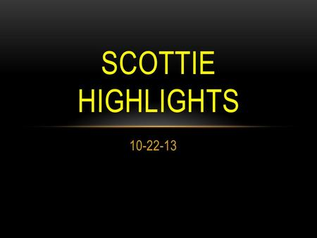 10-22-13 SCOTTIE HIGHLIGHTS. BLOOD DRIVE Friday, Oct 25 th Sign ups are located outside room A—6. 16 and 17 year olds need parent permission. All donors.