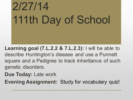 2/27/14 111th Day of School Learning goal (7.L.2.2 & 7.L.2.3): I will be able to describe Huntington's disease and use a Punnett square and a Pedigree.