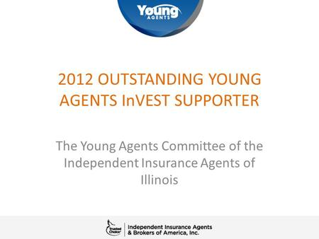 2012 OUTSTANDING YOUNG AGENTS InVEST SUPPORTER The Young Agents Committee of the Independent Insurance Agents of Illinois.
