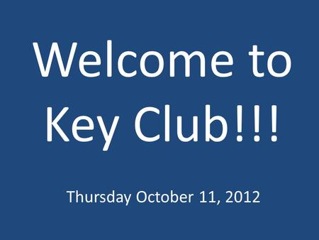Welcome to Key Club!!! Thursday October 11, 2012.