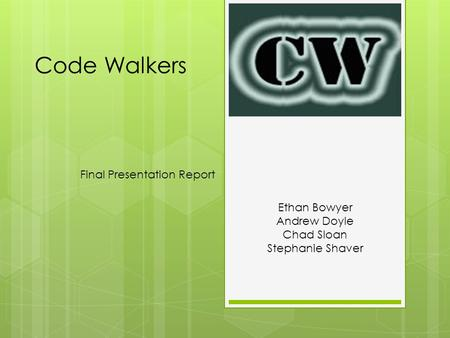 Code Walkers Final Presentation Report Ethan Bowyer Andrew Doyle Chad Sloan Stephanie Shaver.