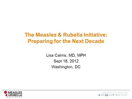 A global partnership to stop measles & rubella The Measles & Rubella Initiative: Preparing for the Next Decade Lisa Cairns, MD, MPH Sept 18, 2012 Washington,