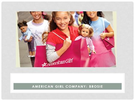 AMERICAN GIRL COMPANY: BROSIE. BACKGROUND Founder: Pleasant T. Rowland President: Ellen L. Brothers Headquarters: Middleton, Wisconsin First Debut: 1986.