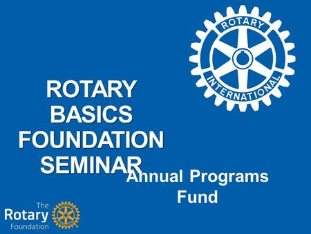 ROTARY BASICS FOUNDATION SEMINAR Annual Programs Fund.
