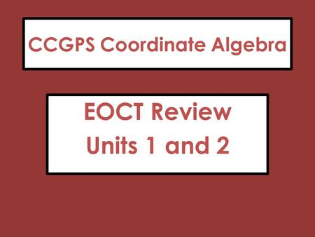 CCGPS Coordinate Algebra EOCT Review Units 1 and 2.