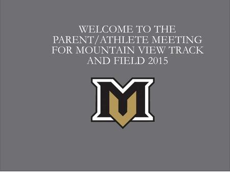 WELCOME TO THE PARENT/ATHLETE MEETING FOR MOUNTAIN VIEW TRACK AND FIELD 2015.