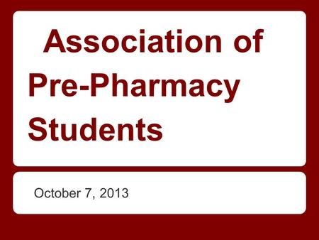 October 7, 2013 Association of Pre-Pharmacy Students.