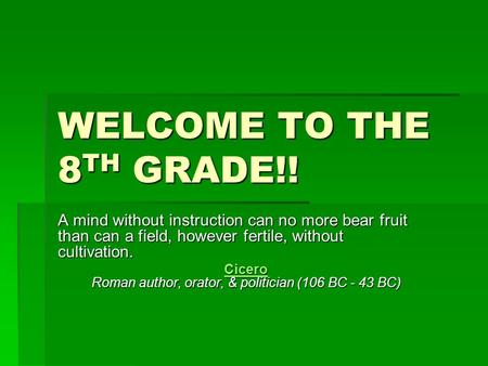 WELCOME TO THE 8 TH GRADE!! A mind without instruction can no more bear fruit than can a field, however fertile, without cultivation. Cicero Cicero Roman.