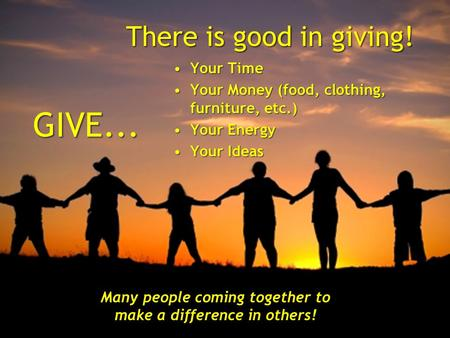 There is good in giving! GIVE...GIVE... Your TimeYour Time Your Money (food, clothing, furniture, etc.)Your Money (food, clothing, furniture, etc.) Your.