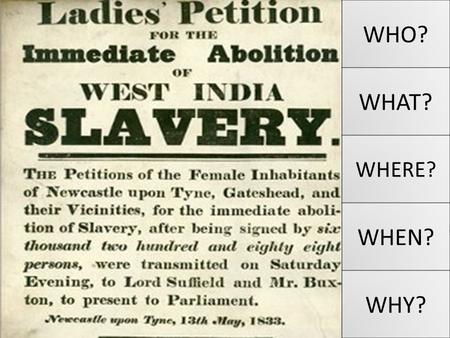 WHO? WHAT? WHERE? WHEN? WHY? Why was slavery abolished? L.O. To evaluate the main causes of the abolition of the slave trade in the British Empire.