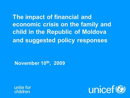The impact of financial and economic crisis on the family and child in the Republic of Moldova and suggested policy responses November 10 th, 2009.