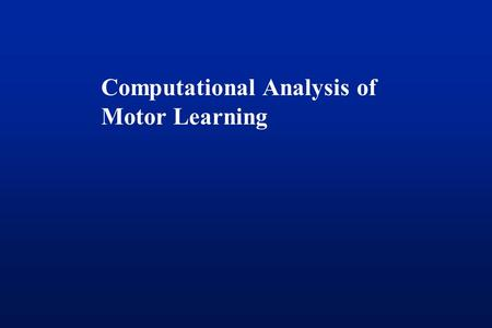Computational Analysis of Motor Learning. Three paradigms Force field adaptation Visuomotor transformations Sequence learning Does one term (motor learning)