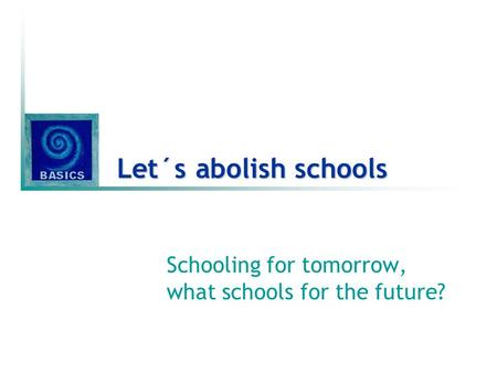 Let´s abolish schools Schooling for tomorrow, what schools for the future?