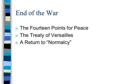 "End of the War n The Fourteen Points for Peace n The Treaty of Versailles n A Return to ""Normalcy"""