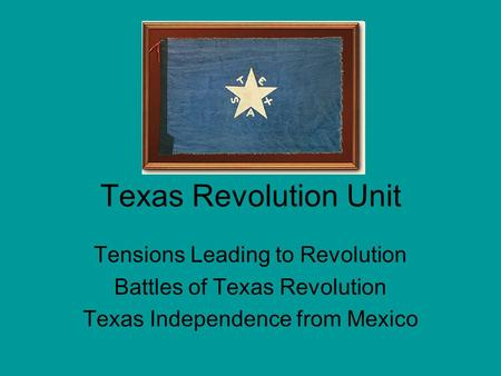 Texas Revolution Unit Tensions Leading to Revolution Battles of Texas Revolution Texas Independence from Mexico.