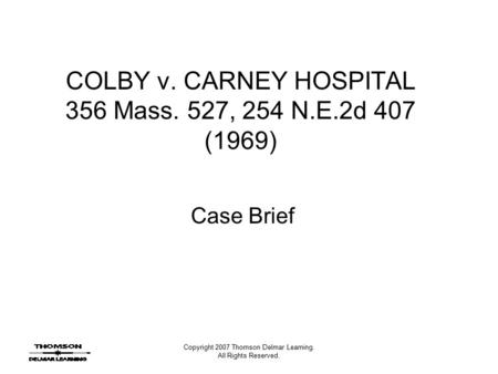 Copyright 2007 Thomson Delmar Learning. All Rights Reserved. COLBY v. CARNEY HOSPITAL 356 Mass. 527, 254 N.E.2d 407 (1969) Case Brief.
