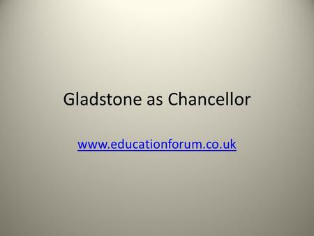 Gladstone as Chancellor www.educationforum.co.uk.