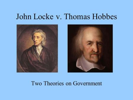 John Locke v. Thomas Hobbes Two Theories on Government.