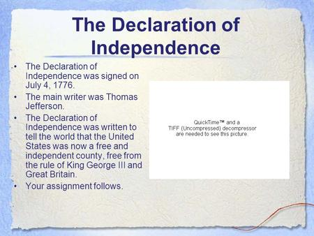 The Declaration of Independence The Declaration of Independence was signed on July 4, 1776. The main writer was Thomas Jefferson. The Declaration of Independence.