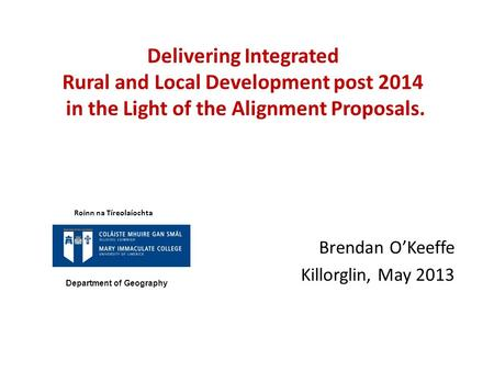 Delivering Integrated Rural and Local Development post 2014 in the Light of the Alignment Proposals. Brendan O'Keeffe Killorglin, May 2013 Roinn na Tíreolaíochta.