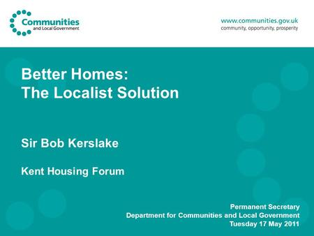 Better Homes: The Localist Solution Sir Bob Kerslake Kent Housing Forum Permanent Secretary Department for Communities and Local Government Tuesday 17.