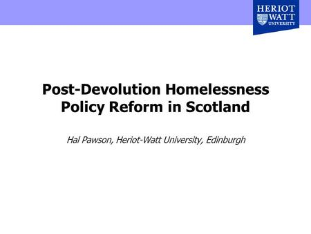Post-Devolution Homelessness Policy Reform in Scotland Hal Pawson, Heriot-Watt University, Edinburgh.