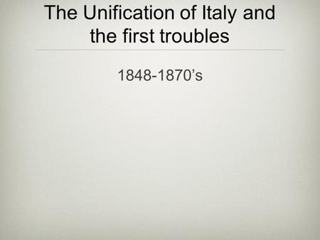 The Unification of Italy and the first troubles 1848-1870's.