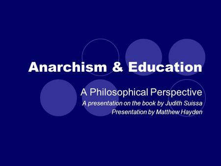Anarchism & Education A Philosophical Perspective A presentation on the book by Judith Suissa Presentation by Matthew Hayden.