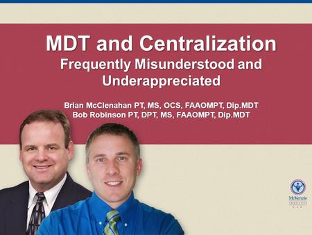 MDT and Centralization Frequently Misunderstood and Underappreciated Brian McClenahan PT, MS, OCS, FAAOMPT, Dip.MDT Bob Robinson PT, DPT, MS, FAAOMPT,