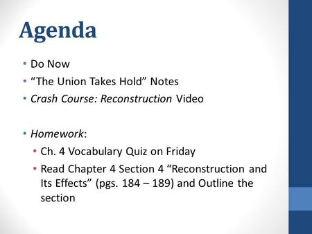 "Agenda Do Now ""The Union Takes Hold"" Notes Crash Course: Reconstruction Video Homework: Ch. 4 Vocabulary Quiz on Friday Read Chapter 4 Section 4 ""Reconstruction."