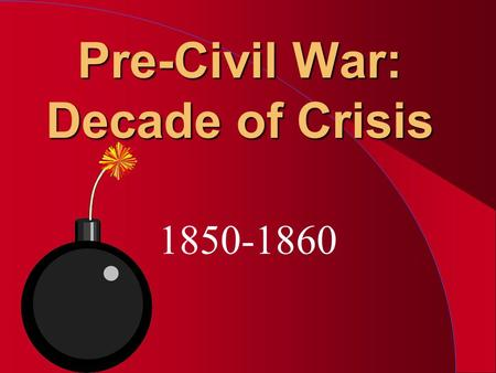 Pre-Civil War: Decade of Crisis 1850-1860. Institution of Slavery l Eli Whitney - Cotton Gin l Nat Turner's Revolt 1831 l Missouri Compromise 1820 –36.