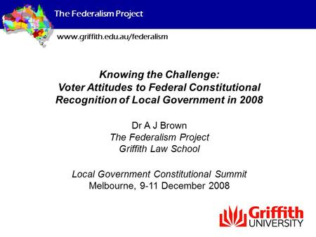 The Federalism Project www.griffith.edu.au/federalism Knowing the Challenge: Voter Attitudes to Federal Constitutional Recognition of Local Government.