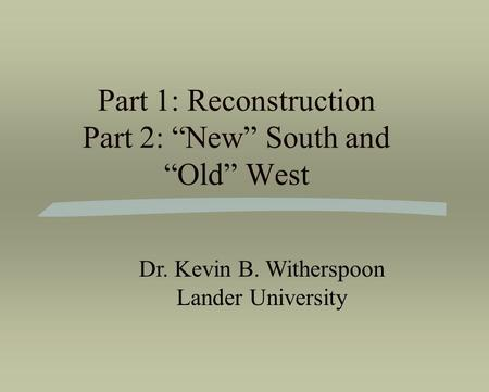 "Part 1: Reconstruction Part 2: ""New"" South and ""Old"" West Dr. Kevin B. Witherspoon Lander University."