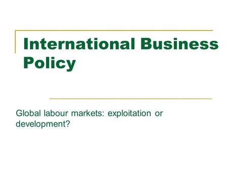 International Business Policy Global labour markets: exploitation or development?
