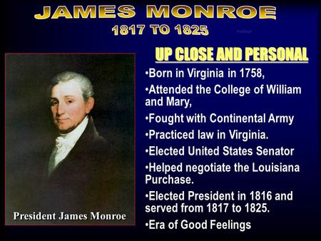 UP CLOSE AND PERSONAL Born in Virginia in 1758, Attended the College of William and Mary, Fought with Continental Army Practiced law in Virginia. Elected.