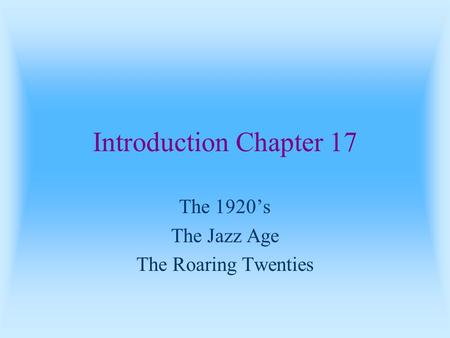 Introduction Chapter 17 The 1920's The Jazz Age The Roaring Twenties.