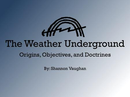 The Weather Underground Origins, Objectives, and Doctrines By: Shannon Vaughan.