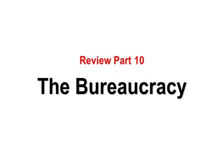 Review Part 10 The Bureaucracy.