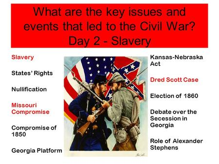 What are the key issues and events that led to the Civil War? Day 2 - Slavery Slavery States' Rights Nullification Missouri Compromise Compromise of 1850.