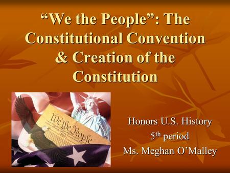 """We the People"": The Constitutional Convention & Creation of the Constitution Honors U.S. History 5 th period Ms. Meghan O'Malley."