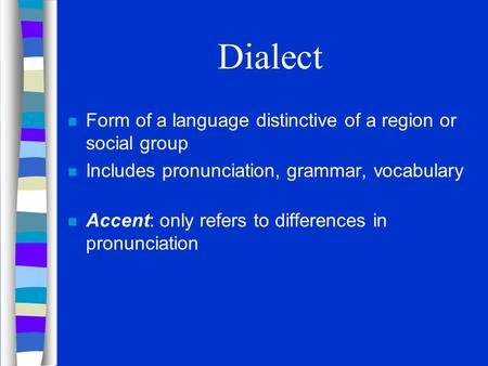 Dialect n Form of a language distinctive of a region or social group n Includes pronunciation, grammar, vocabulary n Accent: only refers to differences.
