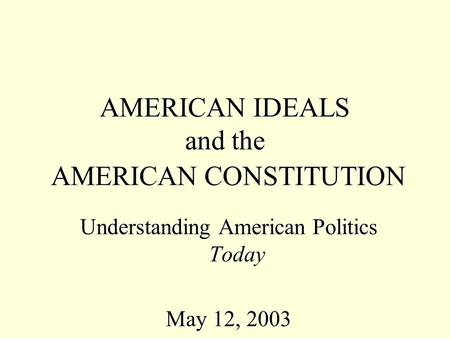 AMERICAN IDEALS and the AMERICAN CONSTITUTION Understanding American Politics Today May 12, 2003.